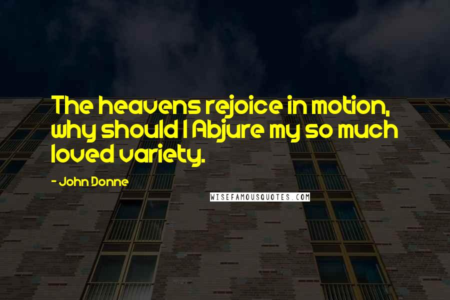John Donne quotes: The heavens rejoice in motion, why should I Abjure my so much loved variety.