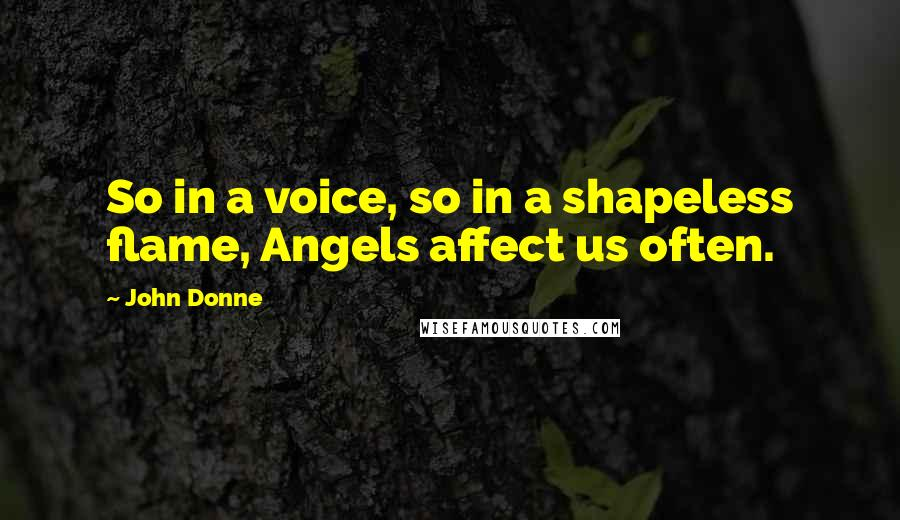 John Donne quotes: So in a voice, so in a shapeless flame, Angels affect us often.