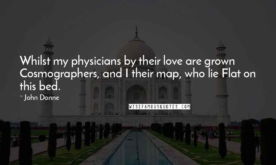 John Donne quotes: Whilst my physicians by their love are grown Cosmographers, and I their map, who lie Flat on this bed.
