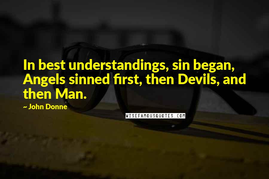 John Donne quotes: In best understandings, sin began, Angels sinned first, then Devils, and then Man.