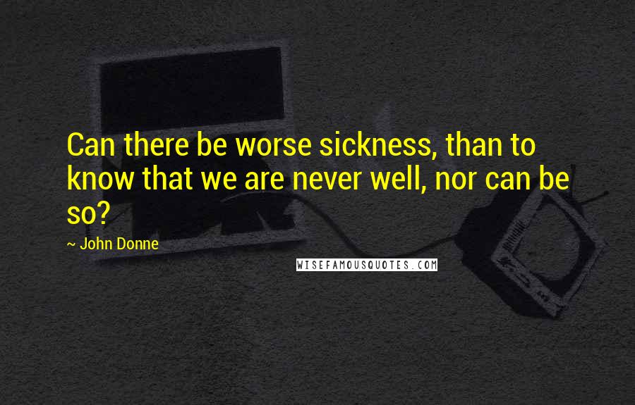 John Donne quotes: Can there be worse sickness, than to know that we are never well, nor can be so?
