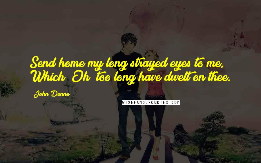 John Donne quotes: Send home my long strayed eyes to me, Which (Oh) too long have dwelt on thee.