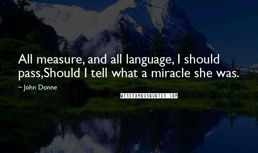 John Donne quotes: All measure, and all language, I should pass,Should I tell what a miracle she was.