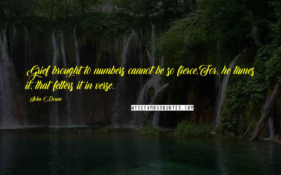 John Donne quotes: Grief brought to numbers cannot be so fierce,For, he tames it, that fetters it in verse.