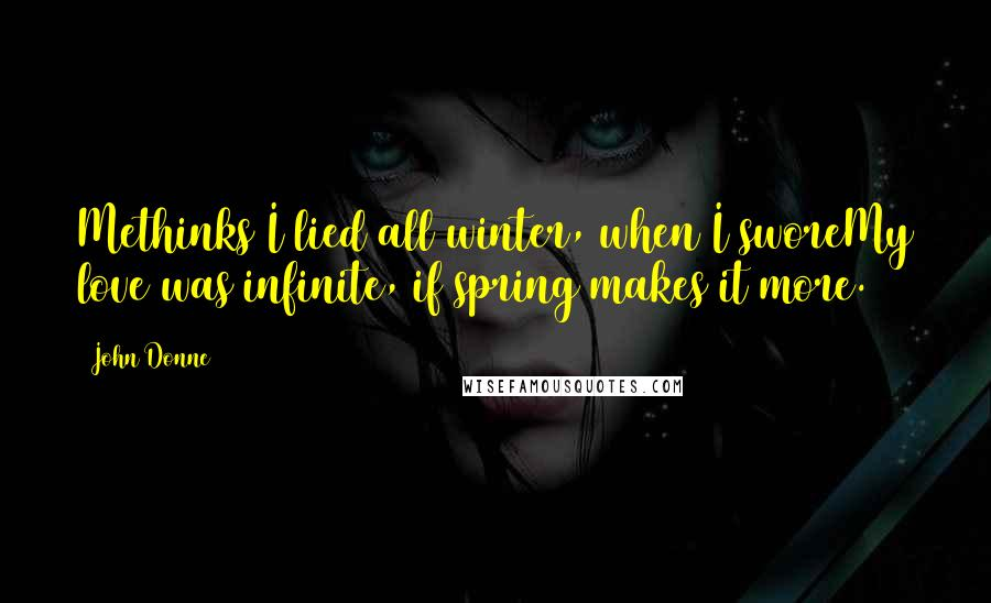 John Donne quotes: Methinks I lied all winter, when I sworeMy love was infinite, if spring makes it more.