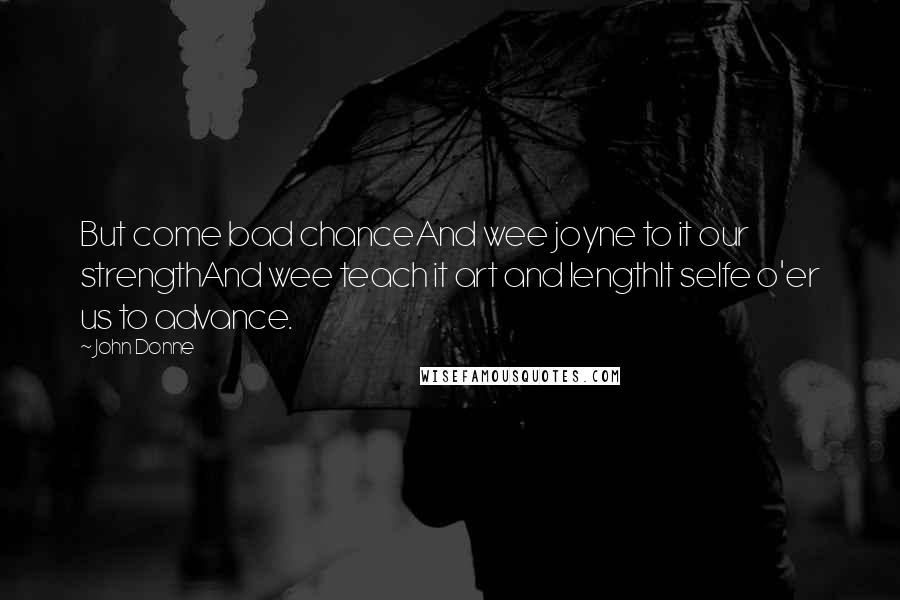 John Donne quotes: But come bad chanceAnd wee joyne to it our strengthAnd wee teach it art and lengthIt selfe o'er us to advance.