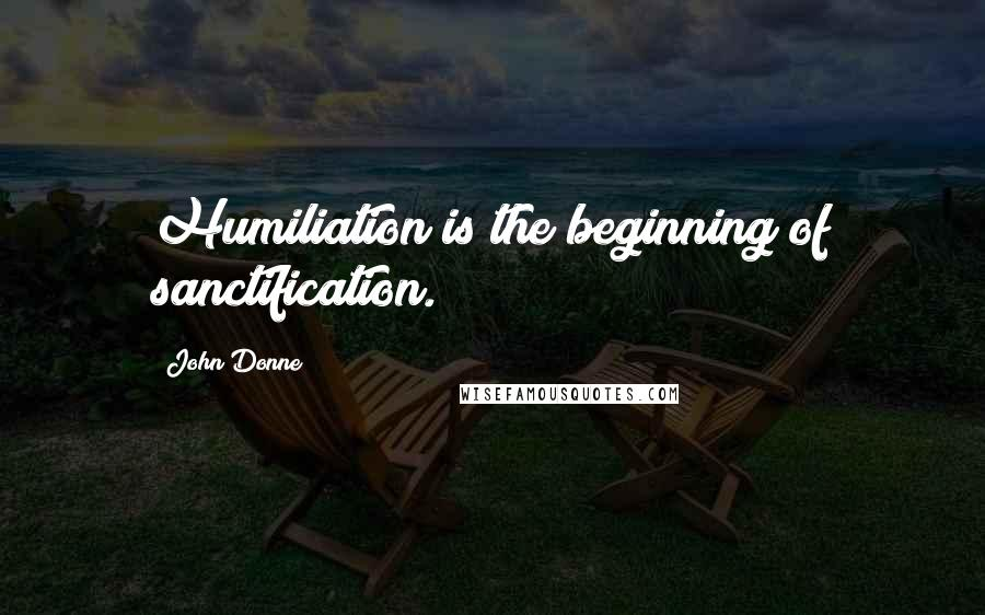 John Donne quotes: Humiliation is the beginning of sanctification.