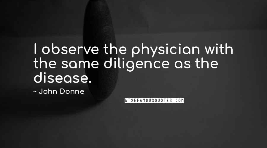 John Donne quotes: I observe the physician with the same diligence as the disease.