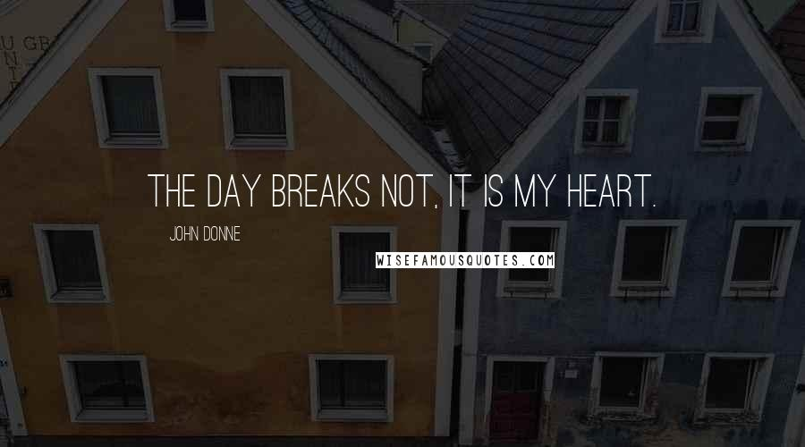 John Donne quotes: The day breaks not, it is my heart.
