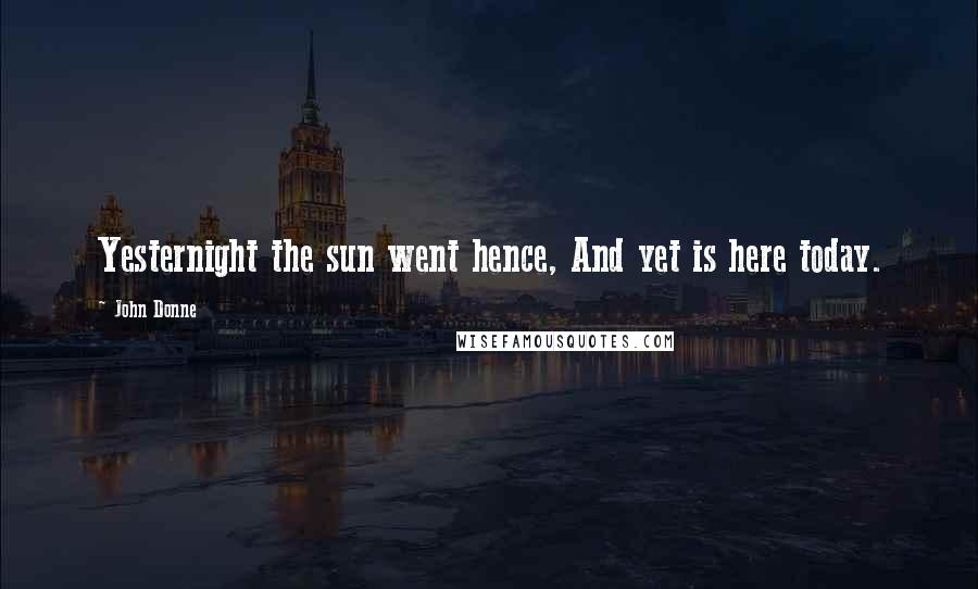John Donne quotes: Yesternight the sun went hence, And yet is here today.