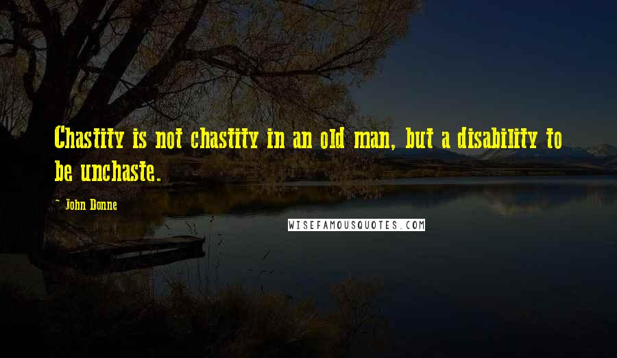 John Donne quotes: Chastity is not chastity in an old man, but a disability to be unchaste.