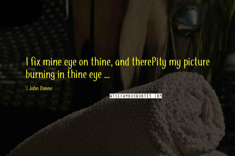 John Donne quotes: I fix mine eye on thine, and therePity my picture burning in thine eye ...