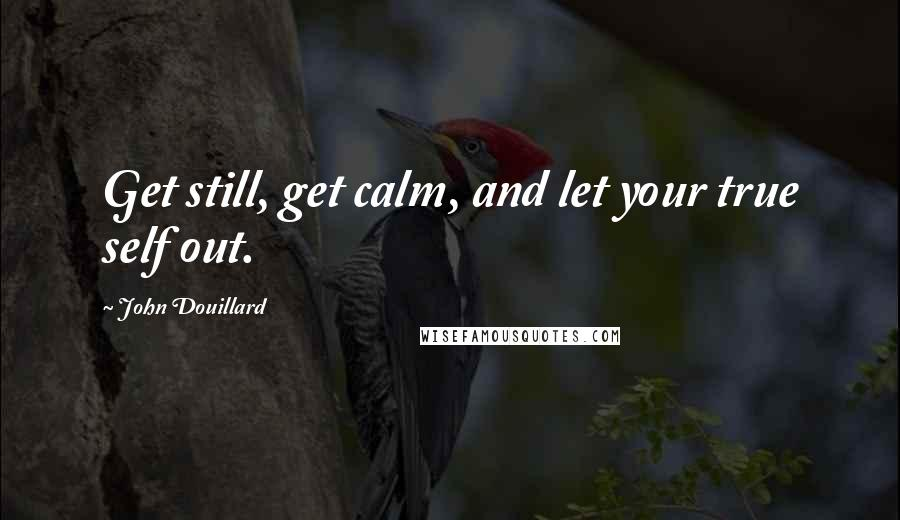 John Douillard quotes: Get still, get calm, and let your true self out.