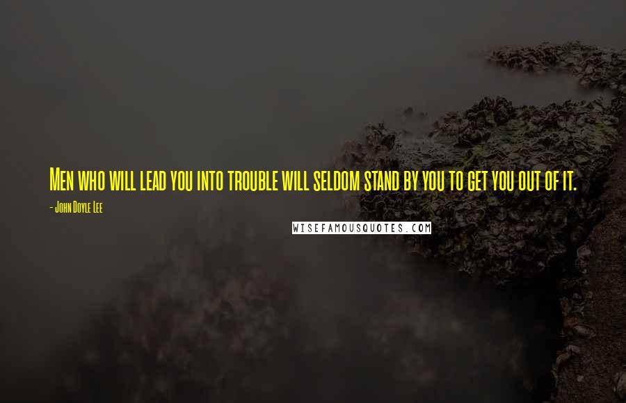 John Doyle Lee quotes: Men who will lead you into trouble will seldom stand by you to get you out of it.