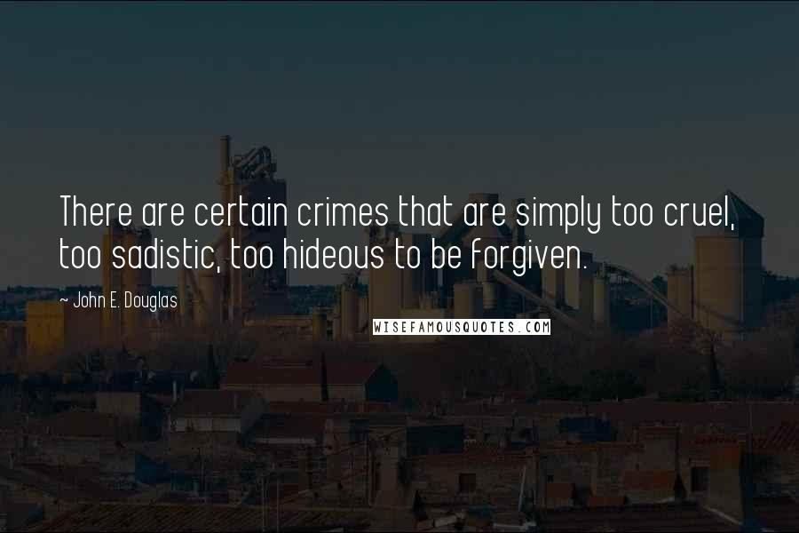John E. Douglas quotes: There are certain crimes that are simply too cruel, too sadistic, too hideous to be forgiven.