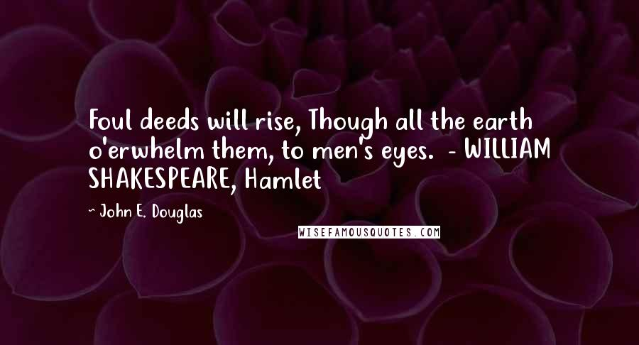 John E. Douglas quotes: Foul deeds will rise, Though all the earth o'erwhelm them, to men's eyes. - WILLIAM SHAKESPEARE, Hamlet