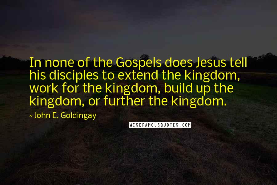John E. Goldingay quotes: In none of the Gospels does Jesus tell his disciples to extend the kingdom, work for the kingdom, build up the kingdom, or further the kingdom.