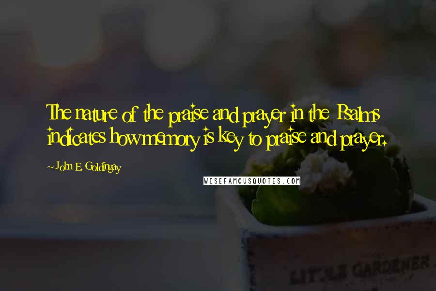 John E. Goldingay quotes: The nature of the praise and prayer in the Psalms indicates how memory is key to praise and prayer.