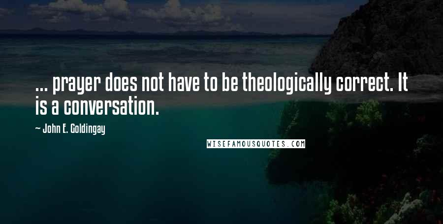 John E. Goldingay quotes: ... prayer does not have to be theologically correct. It is a conversation.