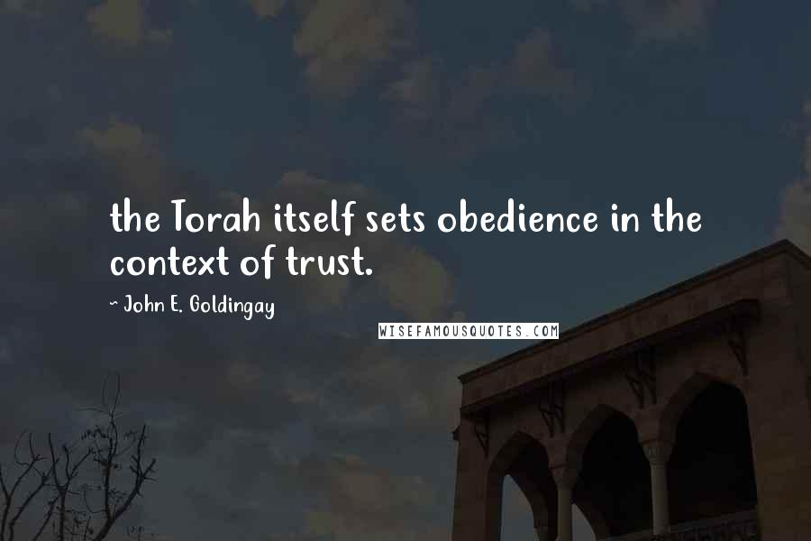 John E. Goldingay quotes: the Torah itself sets obedience in the context of trust.