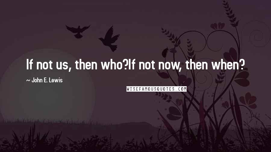 John E. Lewis quotes: If not us, then who?If not now, then when?