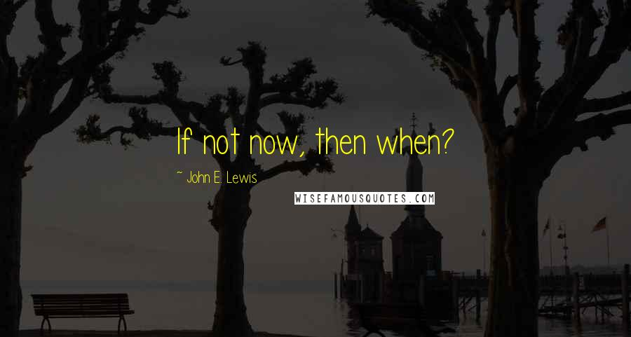 John E. Lewis quotes: If not now, then when?