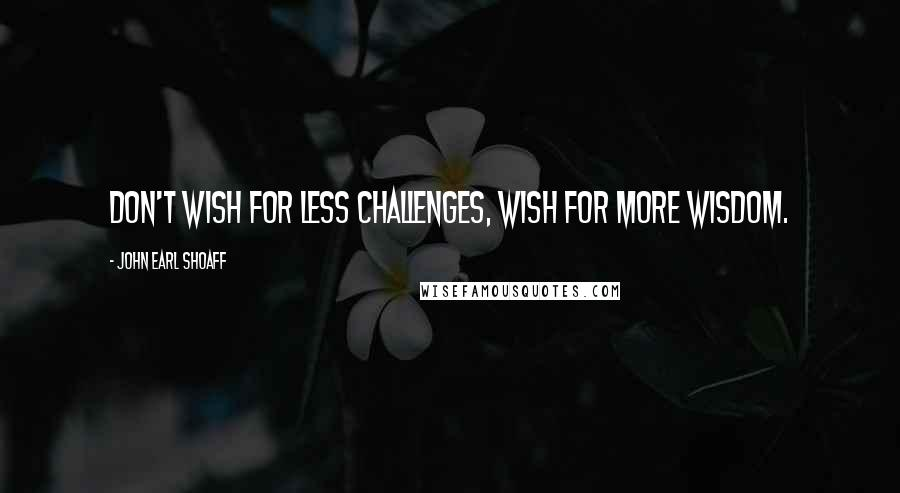 John Earl Shoaff quotes: Don't wish for less challenges, wish for more wisdom.