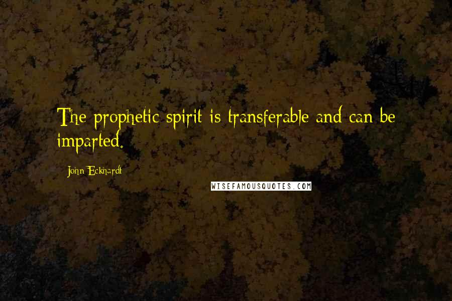 John Eckhardt quotes: The prophetic spirit is transferable and can be imparted.