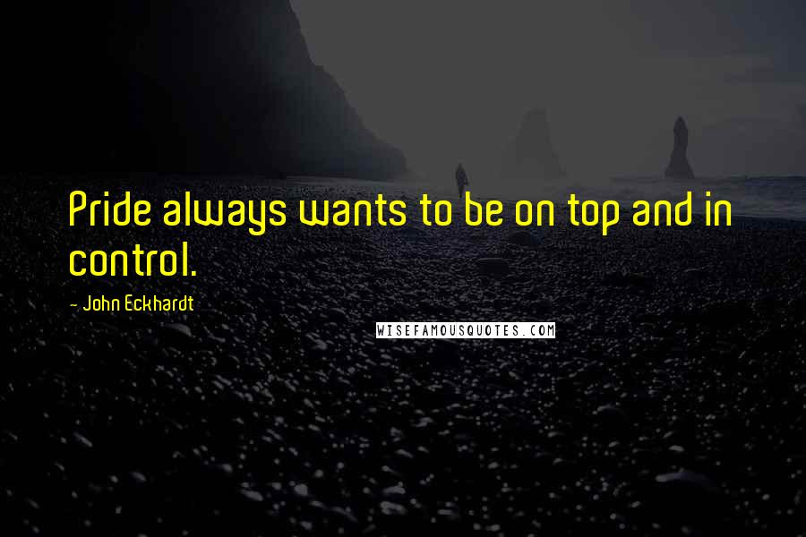 John Eckhardt quotes: Pride always wants to be on top and in control.