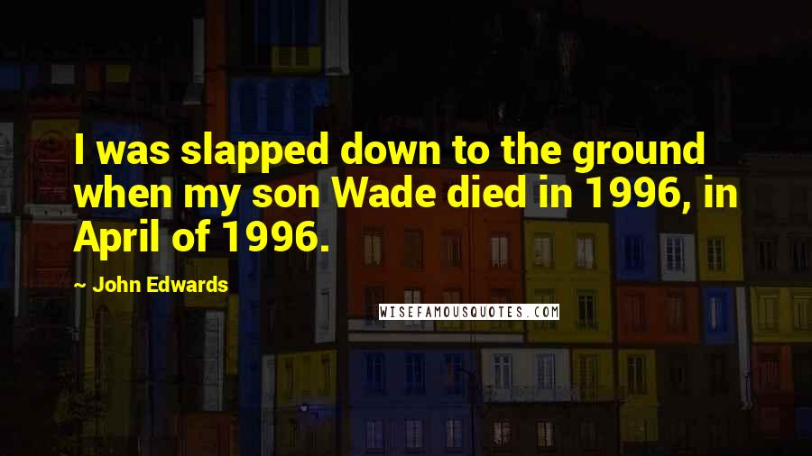 John Edwards quotes: I was slapped down to the ground when my son Wade died in 1996, in April of 1996.