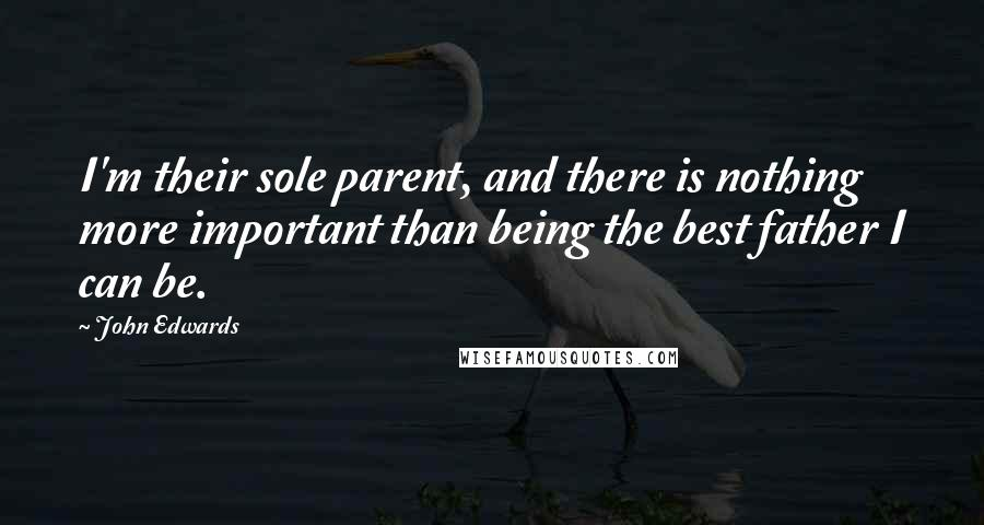 John Edwards quotes: I'm their sole parent, and there is nothing more important than being the best father I can be.