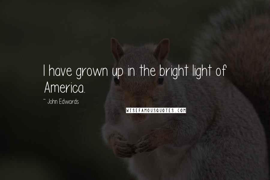 John Edwards quotes: I have grown up in the bright light of America.