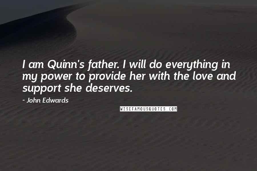 John Edwards quotes: I am Quinn's father. I will do everything in my power to provide her with the love and support she deserves.