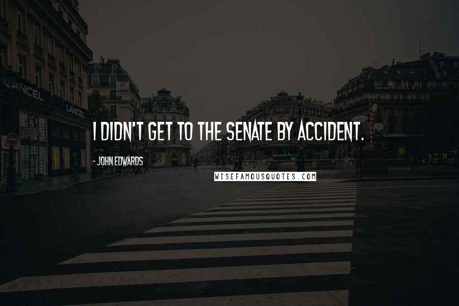 John Edwards quotes: I didn't get to the Senate by accident.