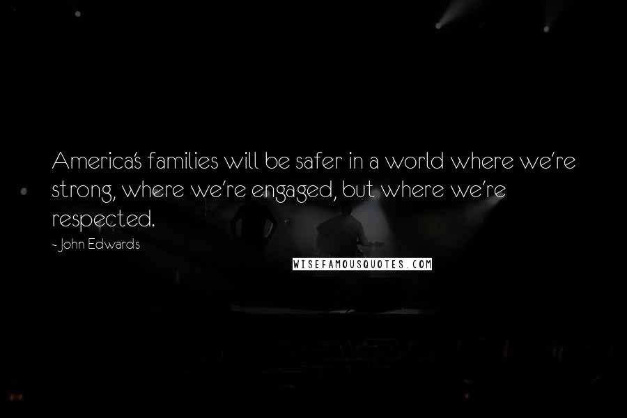 John Edwards quotes: America's families will be safer in a world where we're strong, where we're engaged, but where we're respected.