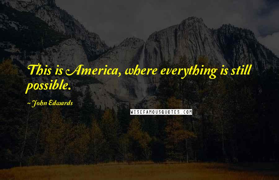 John Edwards quotes: This is America, where everything is still possible.