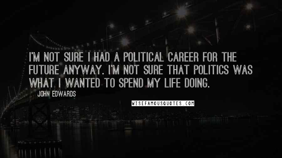 John Edwards quotes: I'm not sure I had a political career for the future anyway. I'm not sure that politics was what I wanted to spend my life doing.