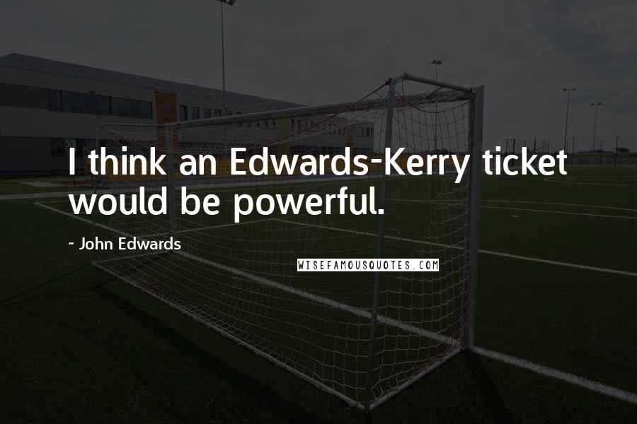 John Edwards quotes: I think an Edwards-Kerry ticket would be powerful.