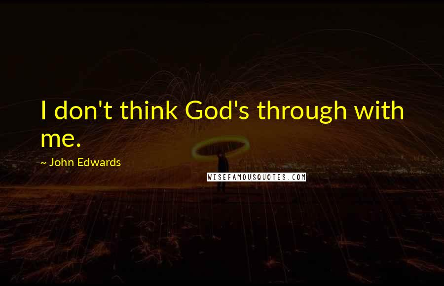 John Edwards quotes: I don't think God's through with me.