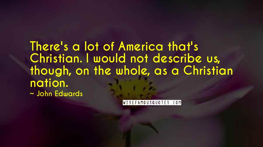 John Edwards quotes: There's a lot of America that's Christian. I would not describe us, though, on the whole, as a Christian nation.
