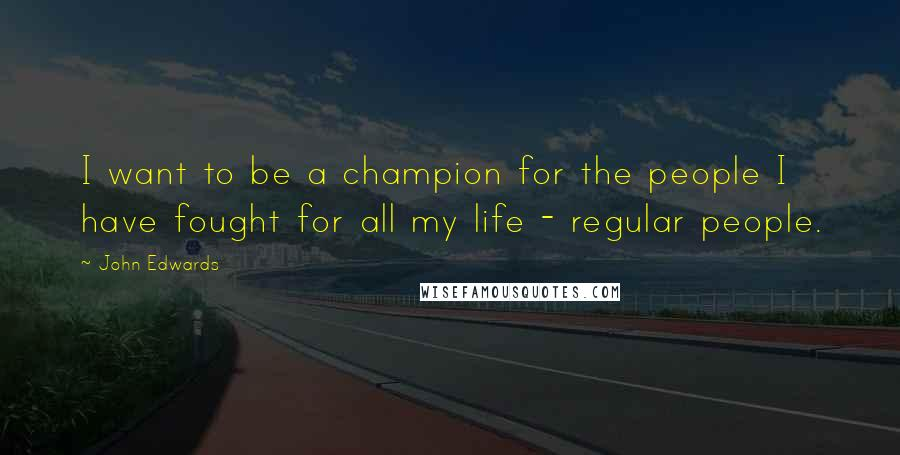 John Edwards quotes: I want to be a champion for the people I have fought for all my life - regular people.
