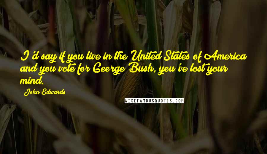 John Edwards quotes: I'd say if you live in the United States of America and you vote for George Bush, you've lost your mind.