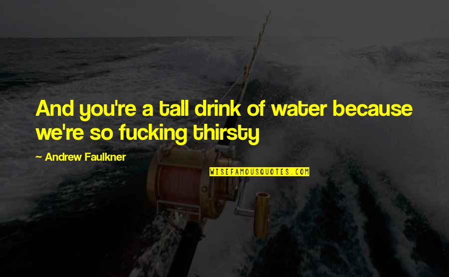 John Eldredge Love And War Quotes By Andrew Faulkner: And you're a tall drink of water because