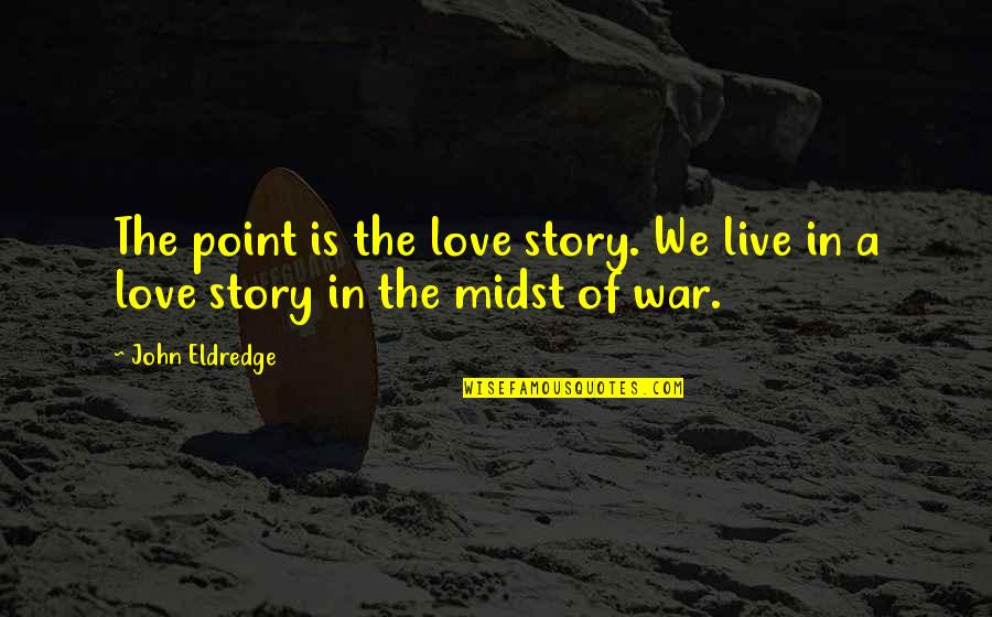 John Eldredge Love And War Quotes By John Eldredge: The point is the love story. We live
