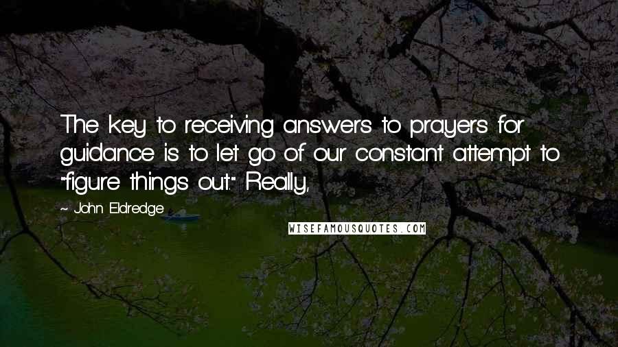 """John Eldredge quotes: The key to receiving answers to prayers for guidance is to let go of our constant attempt to """"figure things out."""" Really,"""