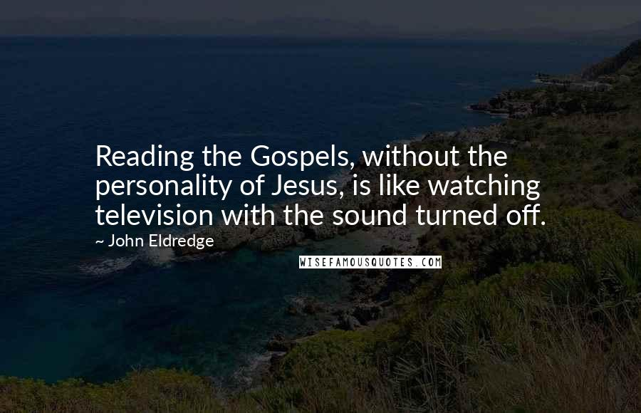 John Eldredge quotes: Reading the Gospels, without the personality of Jesus, is like watching television with the sound turned off.
