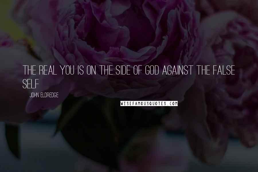 John Eldredge quotes: The real you is on the side of God against the false self