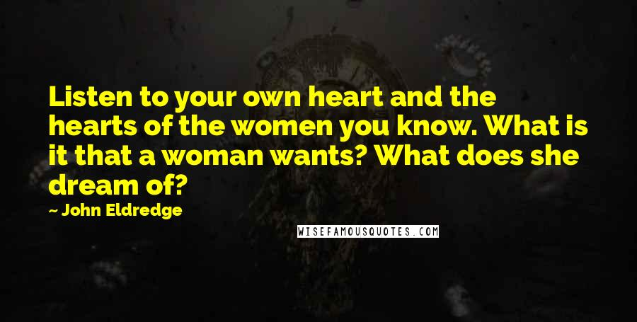 John Eldredge quotes: Listen to your own heart and the hearts of the women you know. What is it that a woman wants? What does she dream of?