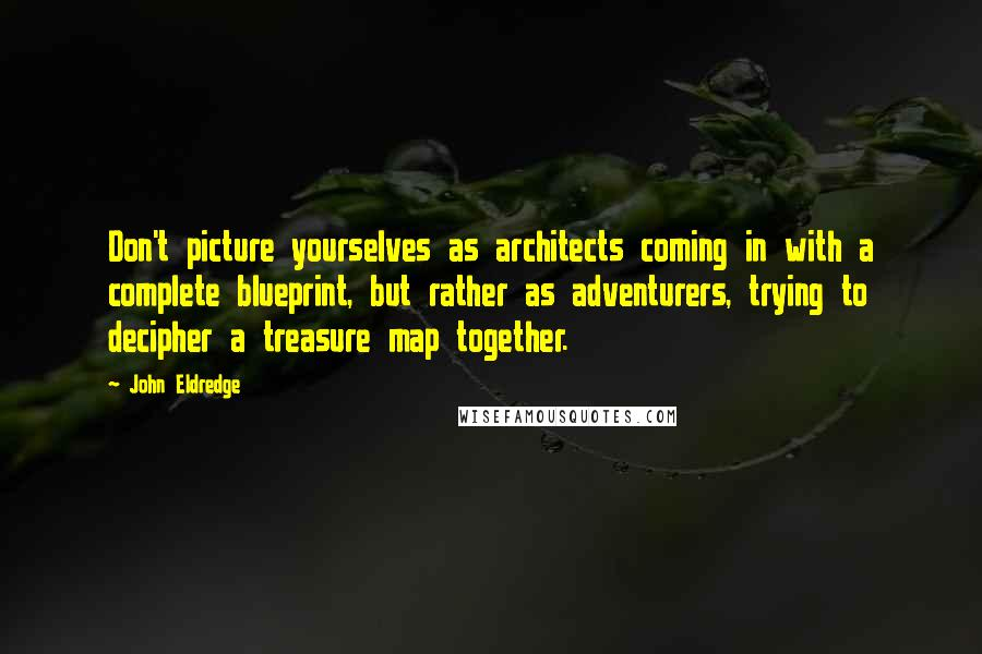 John Eldredge quotes: Don't picture yourselves as architects coming in with a complete blueprint, but rather as adventurers, trying to decipher a treasure map together.