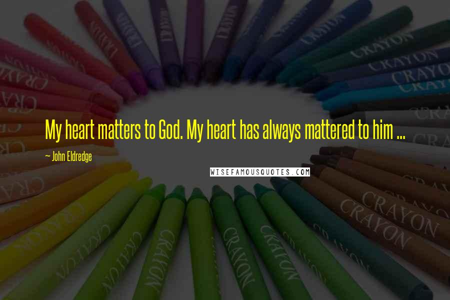 John Eldredge quotes: My heart matters to God. My heart has always mattered to him ...